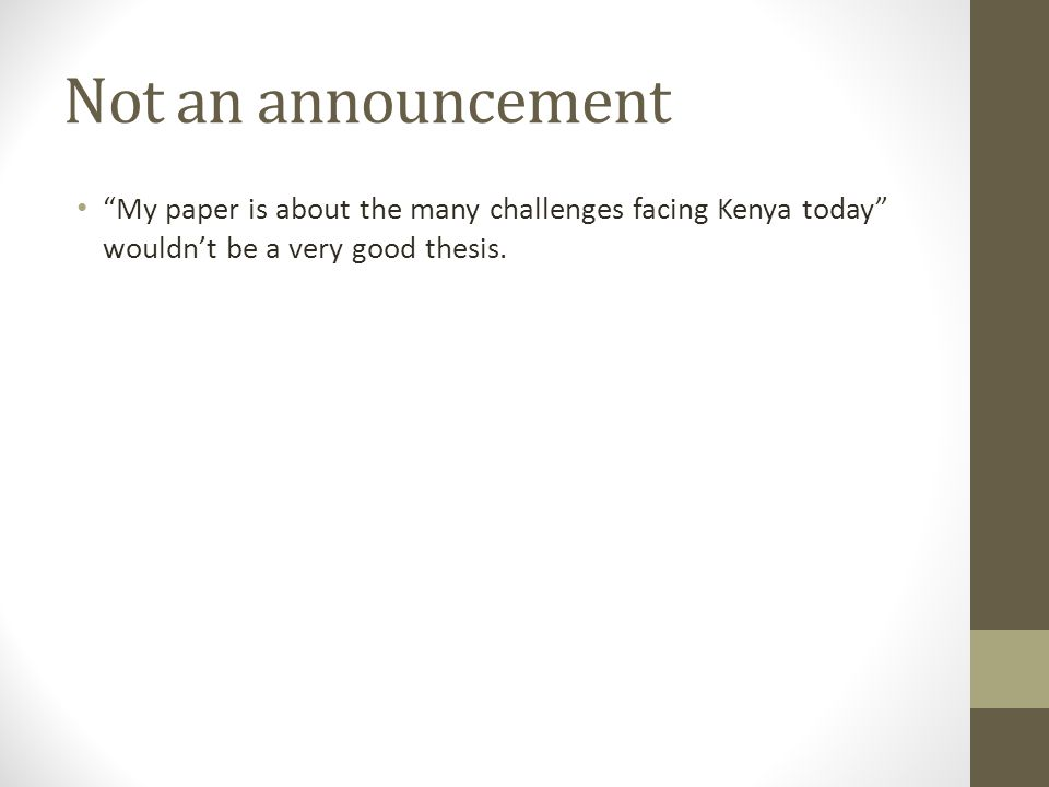 Not an announcement My paper is about the many challenges facing Kenya today wouldnt be a very good thesis.