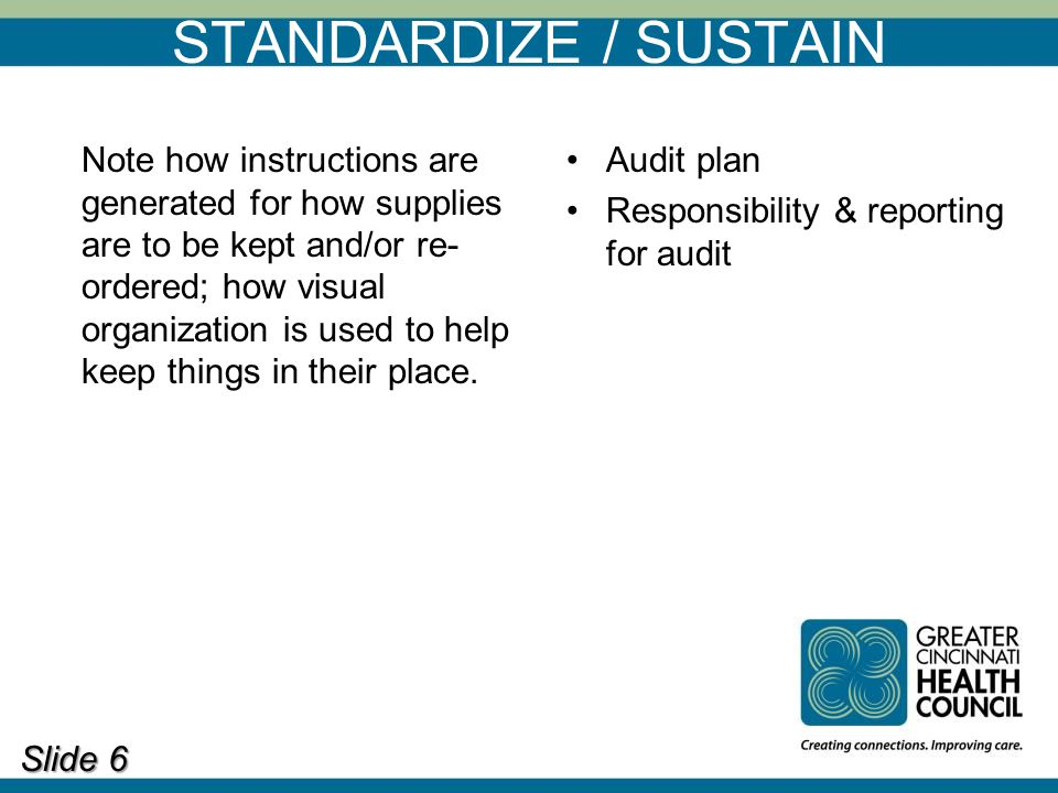 STANDARDIZE / SUSTAIN Slide 6 Note how instructions are generated for how supplies are to be kept and/or re- ordered; how visual organization is used to help keep things in their place.