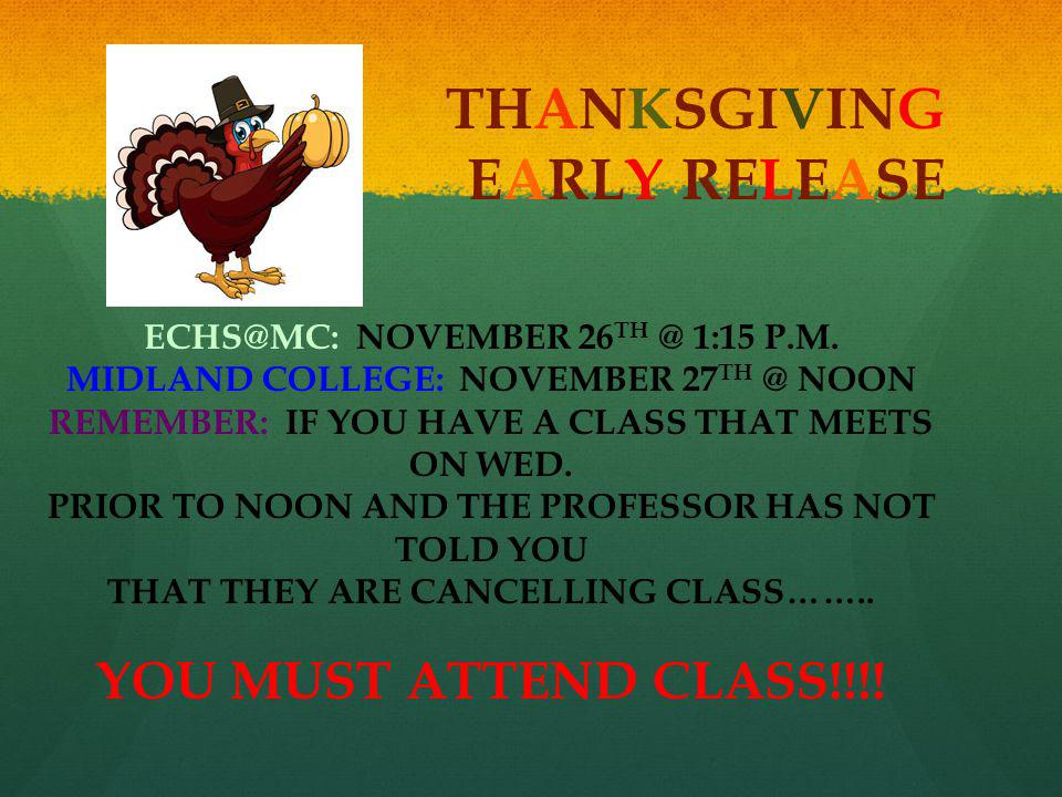 THANKSGIVING EARLY RELEASE ECHS@MC: NOVEMBER 26 TH @ 1:15 P.M. MIDLAND COLLEGE: NOVEMBER 27 TH @ NOON REMEMBER: IF YOU HAVE A CLASS THAT MEETS ON WED.