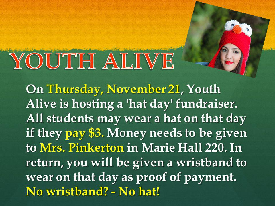 On Thursday, November 21, Youth Alive is hosting a 'hat day' fundraiser. All students may wear a hat on that day if they pay $3. Money needs to be giv