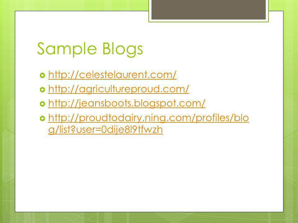 Sample Blogs http://celestelaurent.com/ http://agricultureproud.com/ http://jeansboots.blogspot.com/ http://proudtodairy.ning.com/profiles/blo g/list user=0dije8l9tfwzh http://proudtodairy.ning.com/profiles/blo g/list user=0dije8l9tfwzh