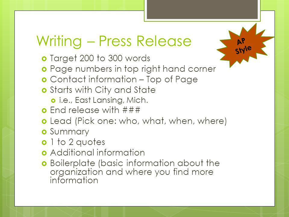 Writing – Press Release Target 200 to 300 words Page numbers in top right hand corner Contact information – Top of Page Starts with City and State i.e., East Lansing, Mich.