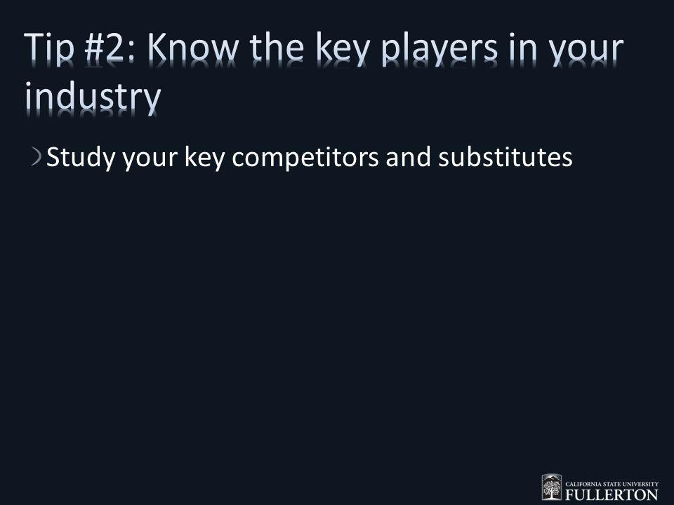 Study your key competitors and substitutes