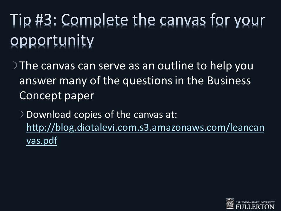 The canvas can serve as an outline to help you answer many of the questions in the Business Concept paper Download copies of the canvas at: http://blog.diotalevi.com.s3.amazonaws.com/leancan vas.pdf http://blog.diotalevi.com.s3.amazonaws.com/leancan vas.pdf