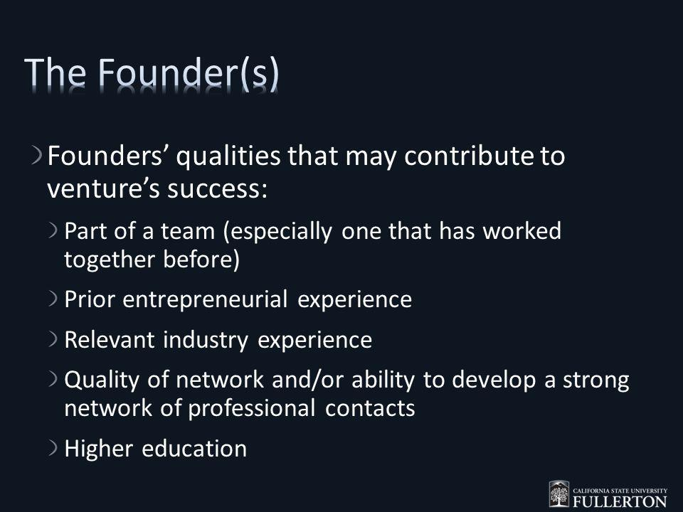 Founders qualities that may contribute to ventures success: Part of a team (especially one that has worked together before) Prior entrepreneurial experience Relevant industry experience Quality of network and/or ability to develop a strong network of professional contacts Higher education