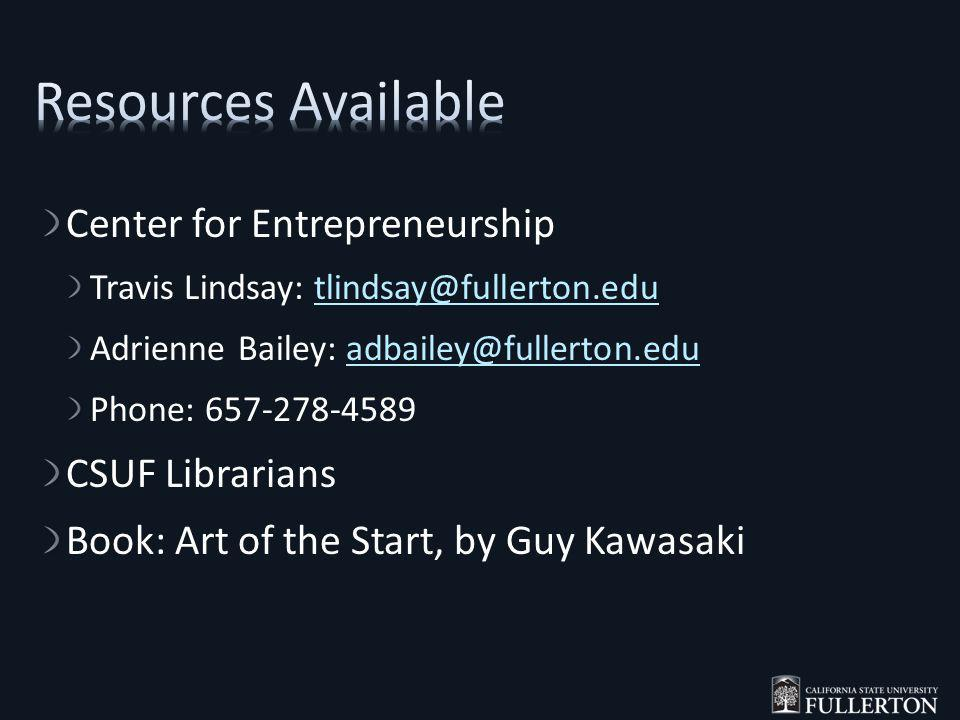 Center for Entrepreneurship Travis Lindsay: tlindsay@fullerton.edutlindsay@fullerton.edu Adrienne Bailey: adbailey@fullerton.eduadbailey@fullerton.edu Phone: 657-278-4589 CSUF Librarians Book: Art of the Start, by Guy Kawasaki