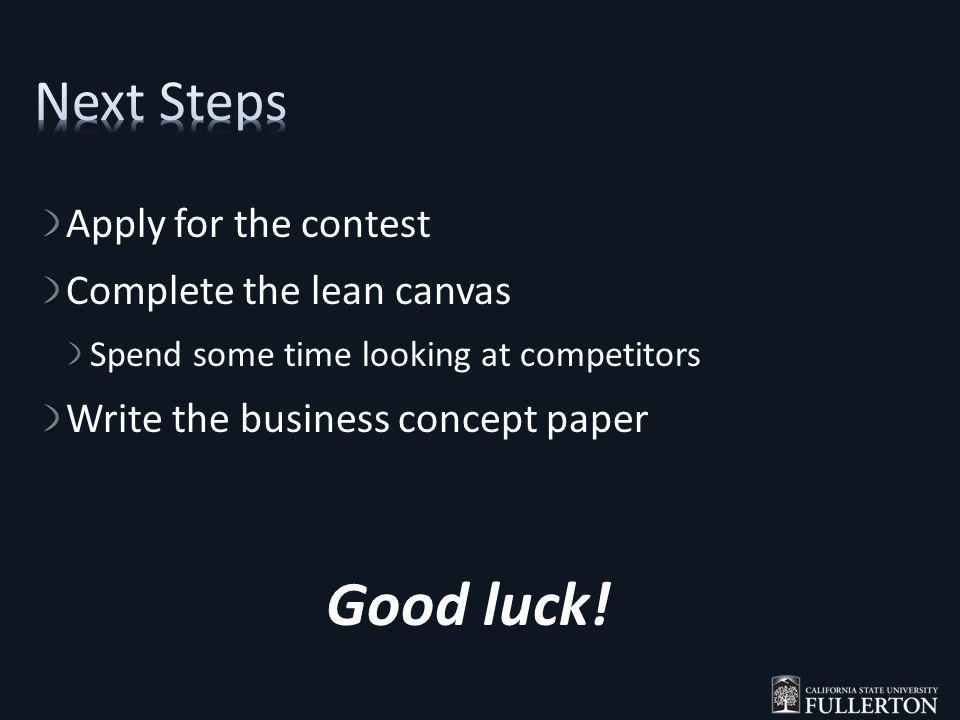Apply for the contest Complete the lean canvas Spend some time looking at competitors Write the business concept paper Good luck!