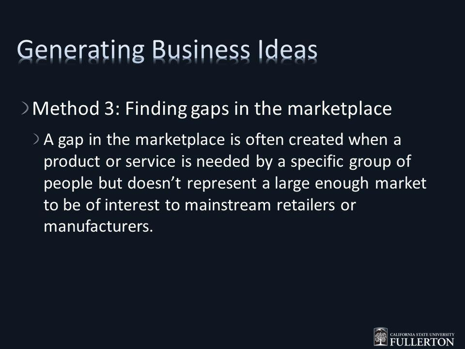 Method 3: Finding gaps in the marketplace A gap in the marketplace is often created when a product or service is needed by a specific group of people but doesnt represent a large enough market to be of interest to mainstream retailers or manufacturers.