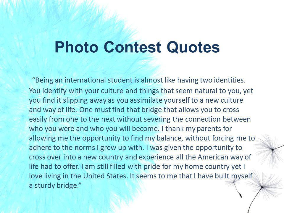 Photo Contest Quotes Being an international student is almost like having two identities.