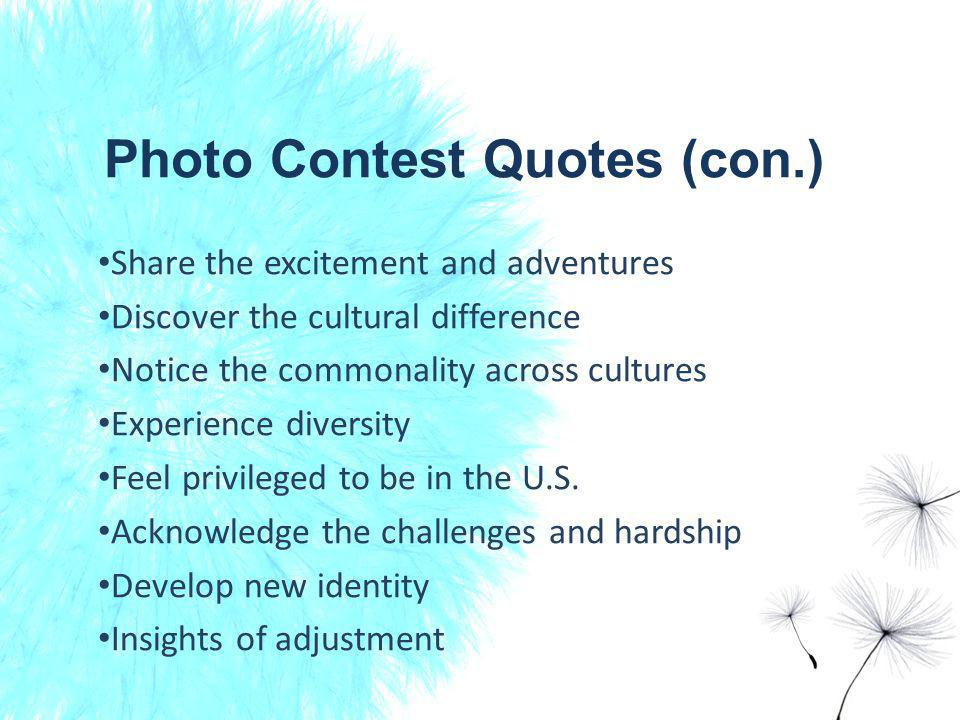 Photo Contest Quotes (con.) Share the excitement and adventures Discover the cultural difference Notice the commonality across cultures Experience diversity Feel privileged to be in the U.S.