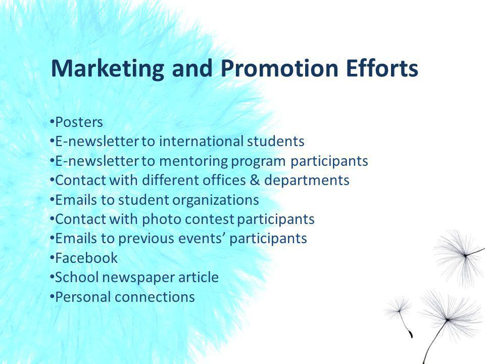 Marketing and Promotion Efforts Posters E-newsletter to international students E-newsletter to mentoring program participants Contact with different offices & departments Emails to student organizations Contact with photo contest participants Emails to previous events participants Facebook School newspaper article Personal connections