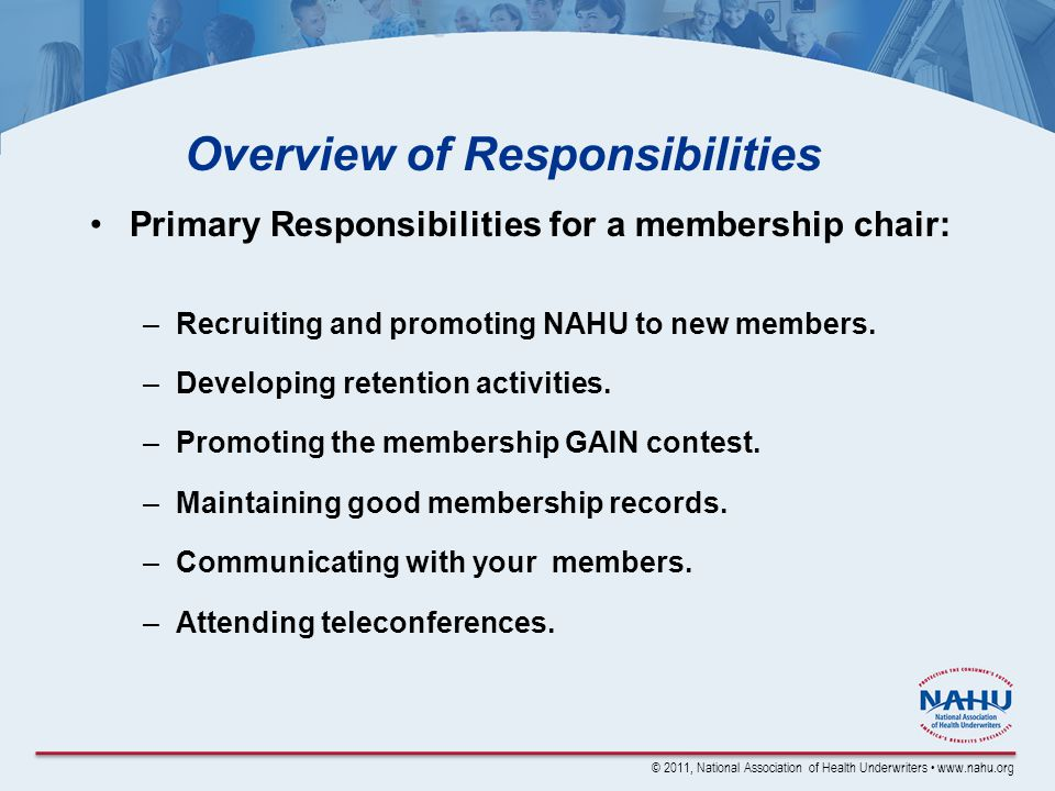 © 2011, National Association of Health Underwriters www.nahu.org Overview of Responsibilities Primary Responsibilities for a membership chair: –Recruiting and promoting NAHU to new members.