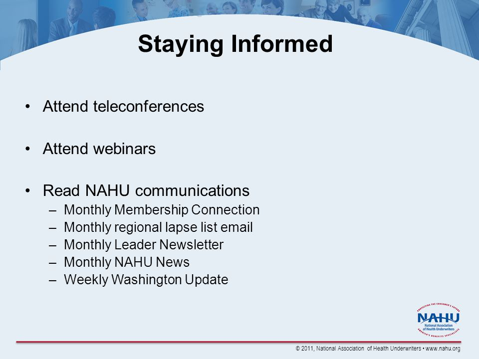 © 2011, National Association of Health Underwriters www.nahu.org Attend teleconferences Attend webinars Read NAHU communications –Monthly Membership Connection –Monthly regional lapse list email –Monthly Leader Newsletter –Monthly NAHU News –Weekly Washington Update Staying Informed