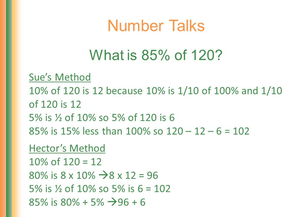 Number Talks What is 85% of 120? Sues Method 10% of 120 is 12 because 10% is 1/10 of 100% and 1/10 of 120 is 12 5% is ½ of 10% so 5% of 120 is 6 85% i