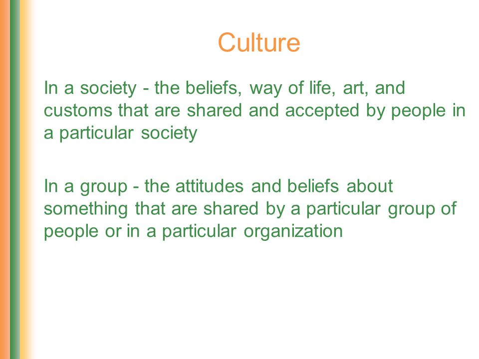 Culture In a society - the beliefs, way of life, art, and customs that are shared and accepted by people in a particular society In a group - the atti