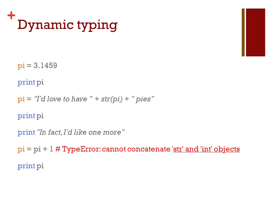 + Dynamic typing pi = print pi pi = I d love to have + str(pi) + pies print pi print In fact, I d like one more pi = pi + 1 # TypeError: cannot concatenate str and int objects print pi