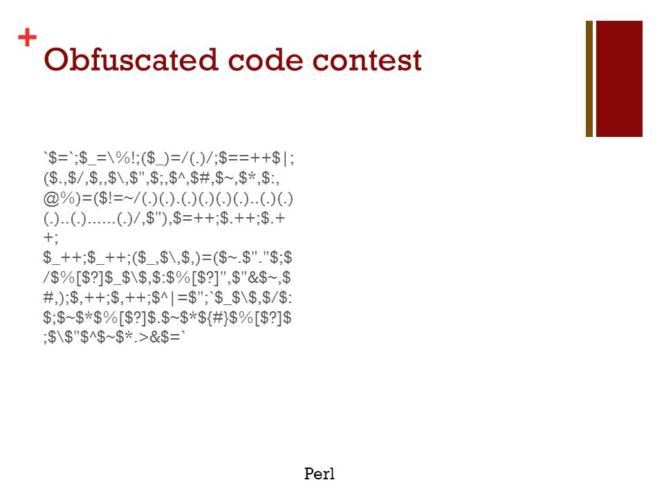 + Obfuscated code contest `$=`;$_=\%!;($_)=/(.)/;$==++$|; ($.,$/,$,,$\,$ ,$;,$^,$#,$~,$*,$:, @%)=($!=~/(.)(.).(.)(.)(.)(.)..(.)(.) (.)..(.)......(.)/,$ ),$=++;$.++;$.+ +; $_++;$_++;($_,$\,$,)=($~.$ . $;$ /$%[$?]$_$\$,$:$%[$?] ,$ &$~,$ #,);$,++;$,++;$^|=$ ;`$_$\$,$/$: $;$~$*$%[$?]$.$~$*${#}$%[$?]$ ;$\$ $^$~$*.>&$=` $ Just another Perl hacker.