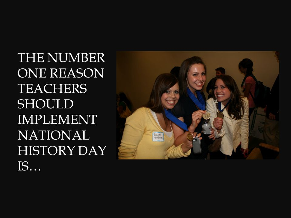 THE NUMBER ONE REASON TEACHERS SHOULD IMPLEMENT NATIONAL HISTORY DAY IS…