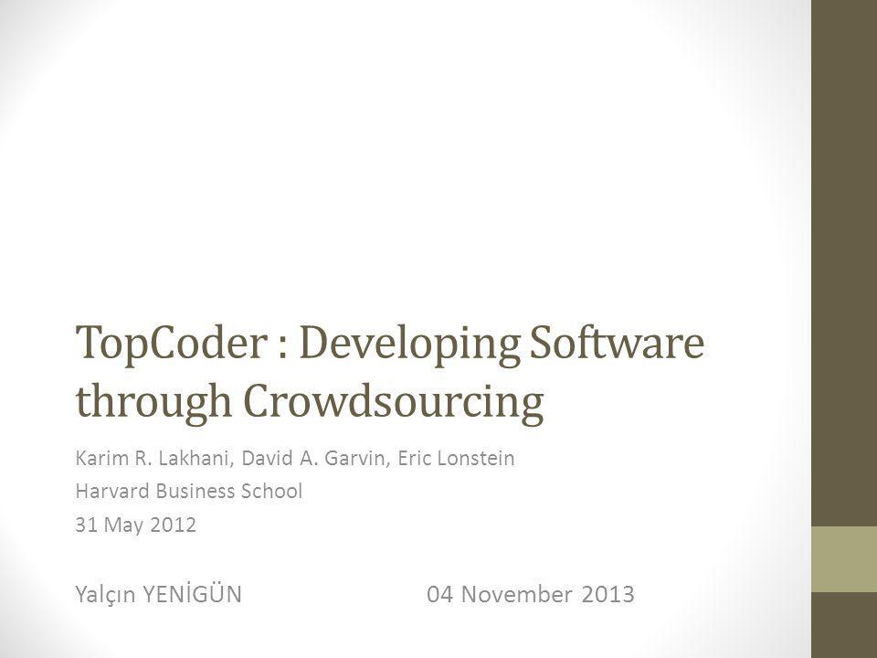 TopCoder : Developing Software through Crowdsourcing Karim R. Lakhani, David A. Garvin, Eric Lonstein Harvard Business School 31 May 2012 Yalçın YENİG