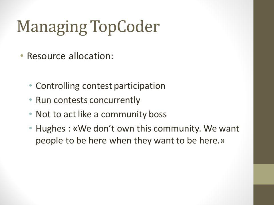 Managing TopCoder Resource allocation: Controlling contest participation Run contests concurrently Not to act like a community boss Hughes : «We dont