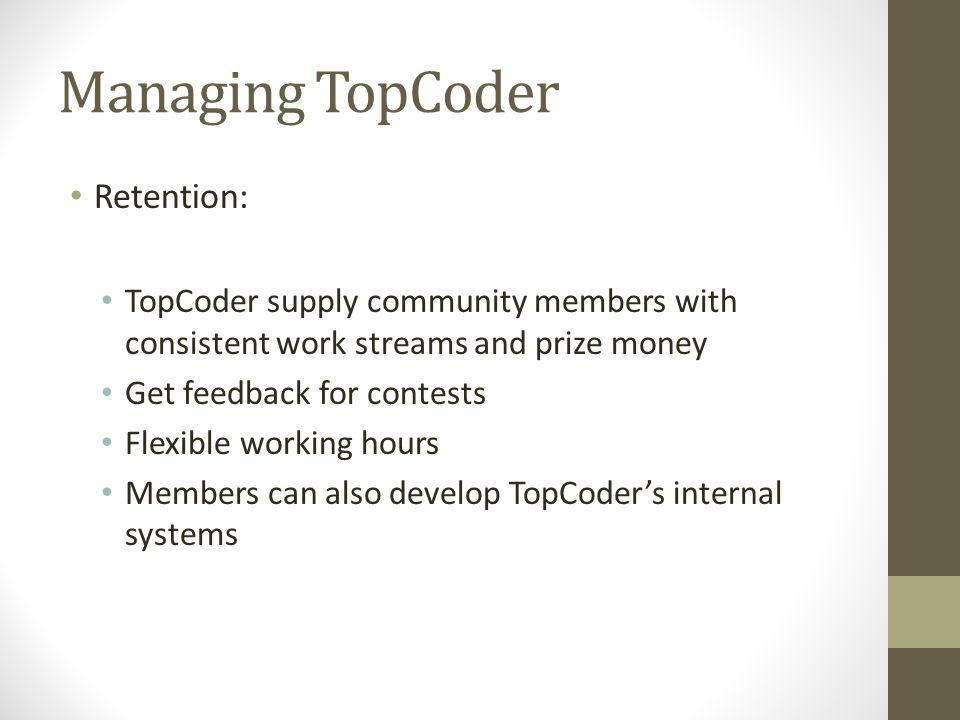 Managing TopCoder Retention: TopCoder supply community members with consistent work streams and prize money Get feedback for contests Flexible working