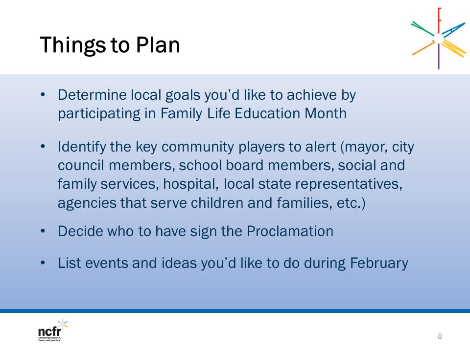 Things to Plan Determine local goals youd like to achieve by participating in Family Life Education Month Identify the key community players to alert (mayor, city council members, school board members, social and family services, hospital, local state representatives, agencies that serve children and families, etc.) Decide who to have sign the Proclamation List events and ideas youd like to do during February 8