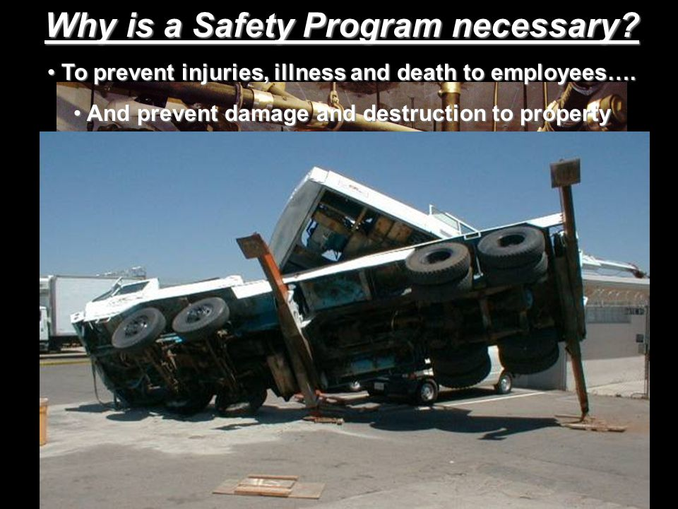 Why is a Safety Program necessary? To prevent injuries, illness and death to employees…. To prevent injuries, illness and death to employees…. And pre