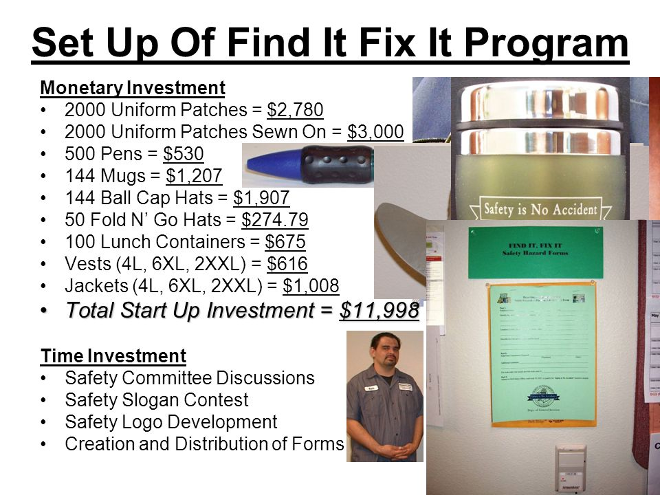 Set Up Of Find It Fix It Program Monetary Investment 2000 Uniform Patches = $2,780 2000 Uniform Patches Sewn On = $3,000 500 Pens = $530 144 Mugs = $1,207 144 Ball Cap Hats = $1,907 50 Fold N Go Hats = $274.79 100 Lunch Containers = $675 Vests (4L, 6XL, 2XXL) = $616 Jackets (4L, 6XL, 2XXL) = $1,008 Total Start Up Investment = $11,998Total Start Up Investment = $11,998 Time Investment Safety Committee Discussions Safety Slogan Contest Safety Logo Development Creation and Distribution of Forms