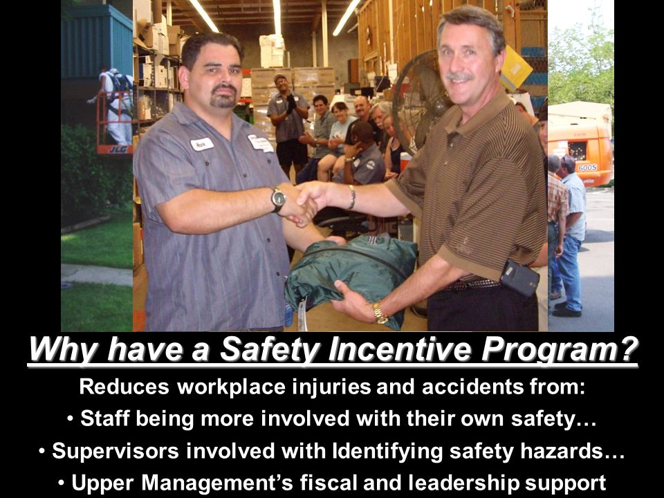 Why have a Safety Incentive Program? Reduces workplace injuries and accidents from: Staff being more involved with their own safety… Supervisors invol