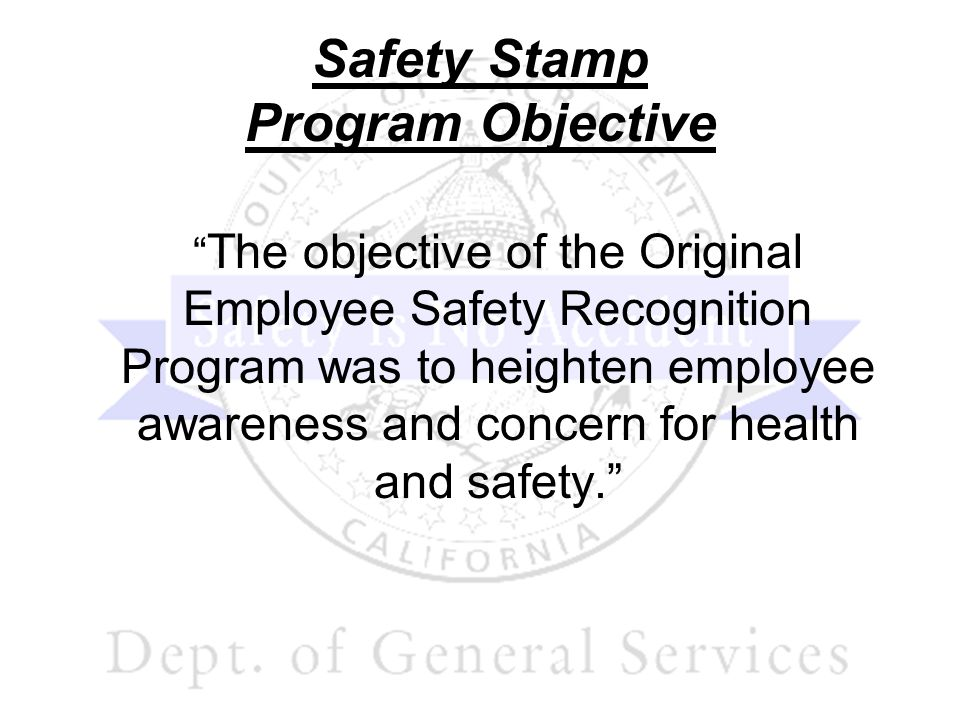 Safety Stamp Program Objective The objective of the Original Employee Safety Recognition Program was to heighten employee awareness and concern for he