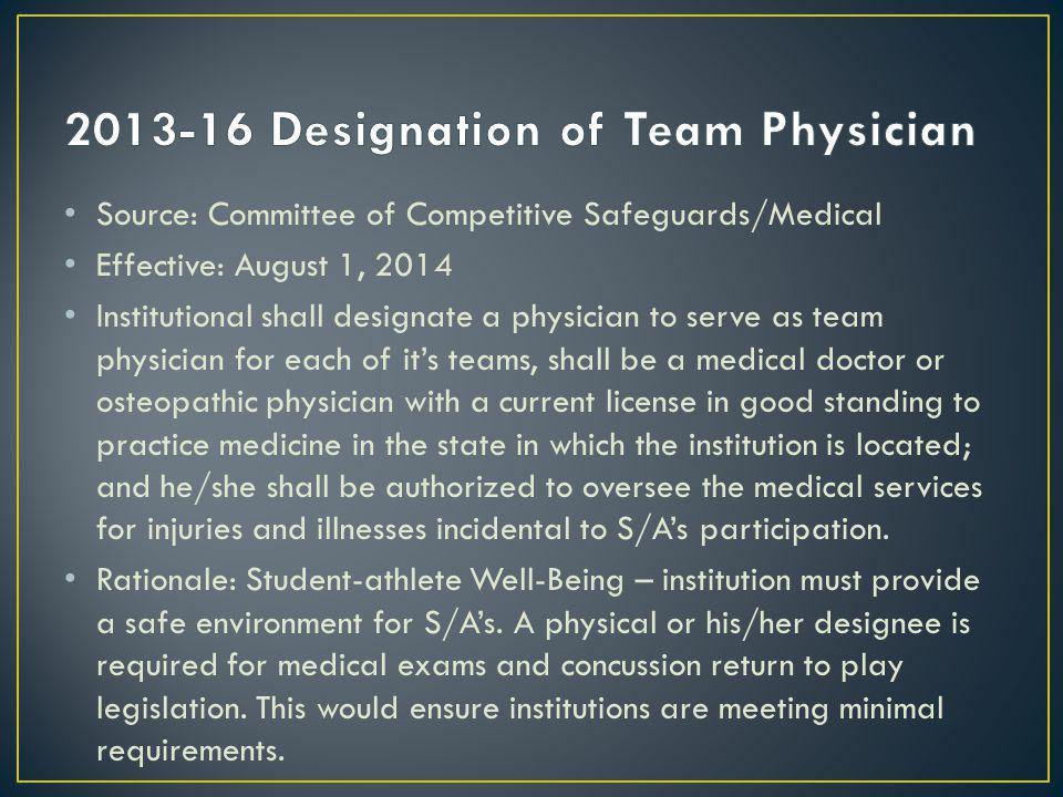Source: Committee of Competitive Safeguards/Medical Effective: August 1, 2014 Institutional shall designate a physician to serve as team physician for each of its teams, shall be a medical doctor or osteopathic physician with a current license in good standing to practice medicine in the state in which the institution is located; and he/she shall be authorized to oversee the medical services for injuries and illnesses incidental to S/As participation.