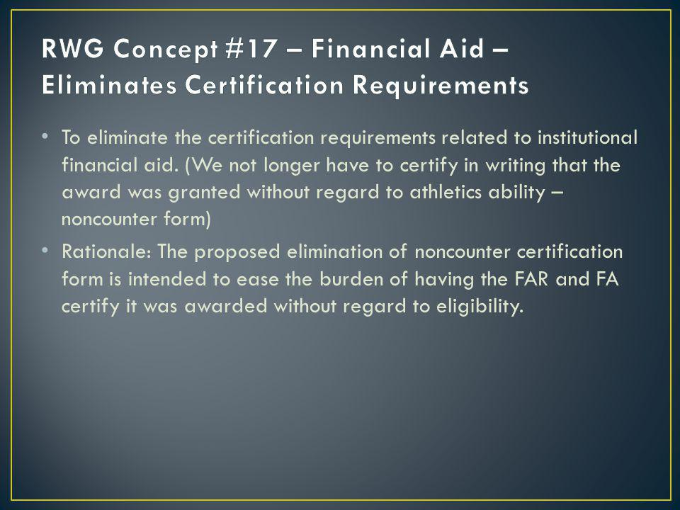 To eliminate the certification requirements related to institutional financial aid. (We not longer have to certify in writing that the award was grant