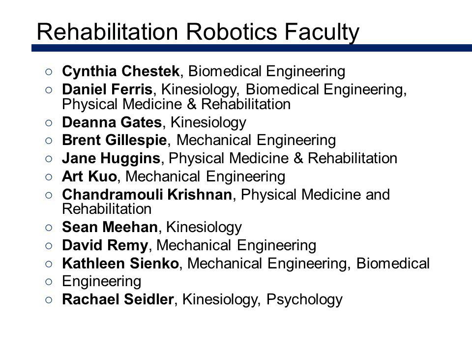 Rehabilitation Robotics Faculty Cynthia Chestek, Biomedical Engineering Daniel Ferris, Kinesiology, Biomedical Engineering, Physical Medicine & Rehabilitation Deanna Gates, Kinesiology Brent Gillespie, Mechanical Engineering Jane Huggins, Physical Medicine & Rehabilitation Art Kuo, Mechanical Engineering Chandramouli Krishnan, Physical Medicine and Rehabilitation Sean Meehan, Kinesiology David Remy, Mechanical Engineering Kathleen Sienko, Mechanical Engineering, Biomedical Engineering Rachael Seidler, Kinesiology, Psychology