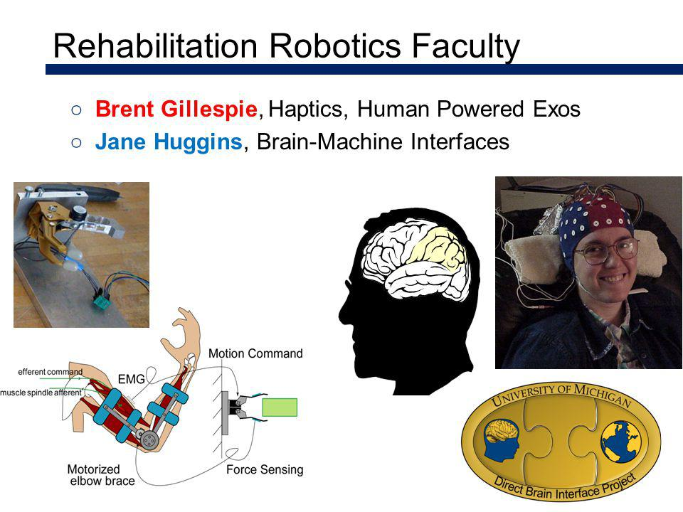 Rehabilitation Robotics Faculty Brent Gillespie, Haptics, Human Powered Exos Jane Huggins, Brain-Machine Interfaces