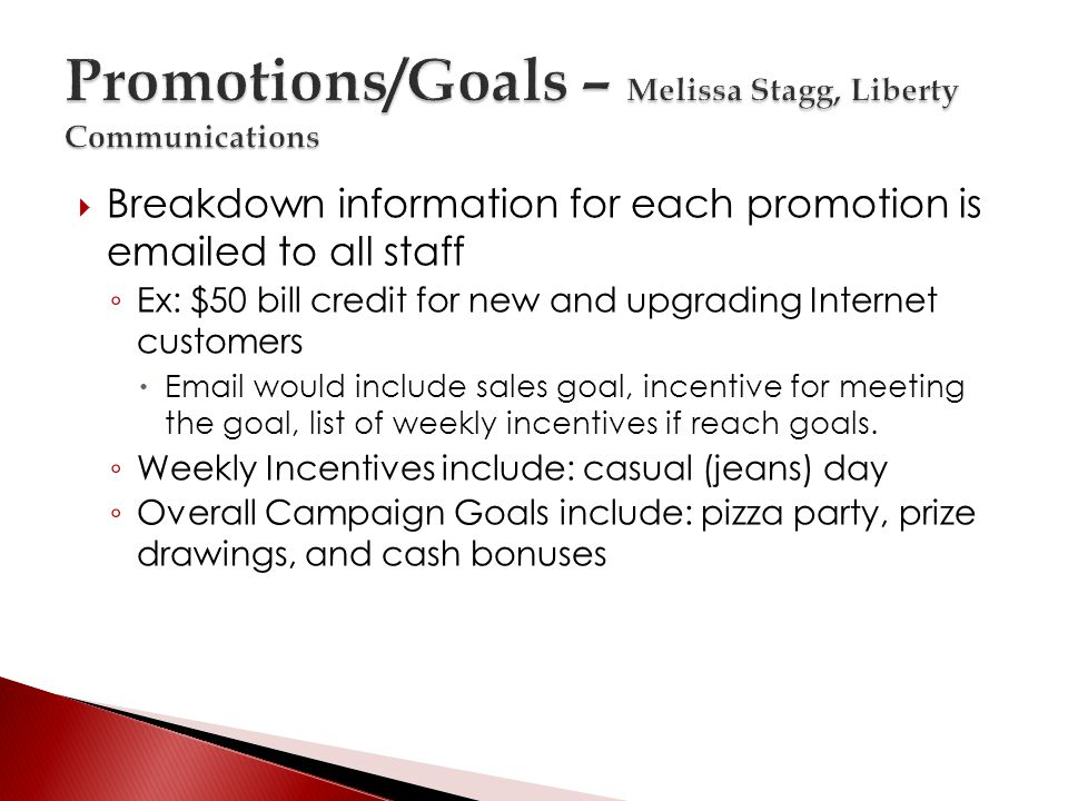 Breakdown information for each promotion is emailed to all staff Ex: $50 bill credit for new and upgrading Internet customers Email would include sales goal, incentive for meeting the goal, list of weekly incentives if reach goals.
