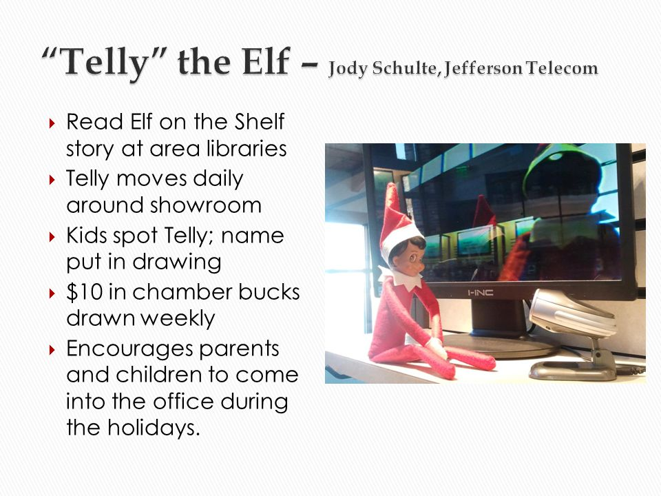 Read Elf on the Shelf story at area libraries Telly moves daily around showroom Kids spot Telly; name put in drawing $10 in chamber bucks drawn weekly Encourages parents and children to come into the office during the holidays.