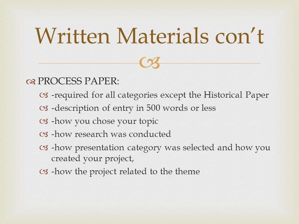 PROCESS PAPER: -required for all categories except the Historical Paper -description of entry in 500 words or less -how you chose your topic -how rese