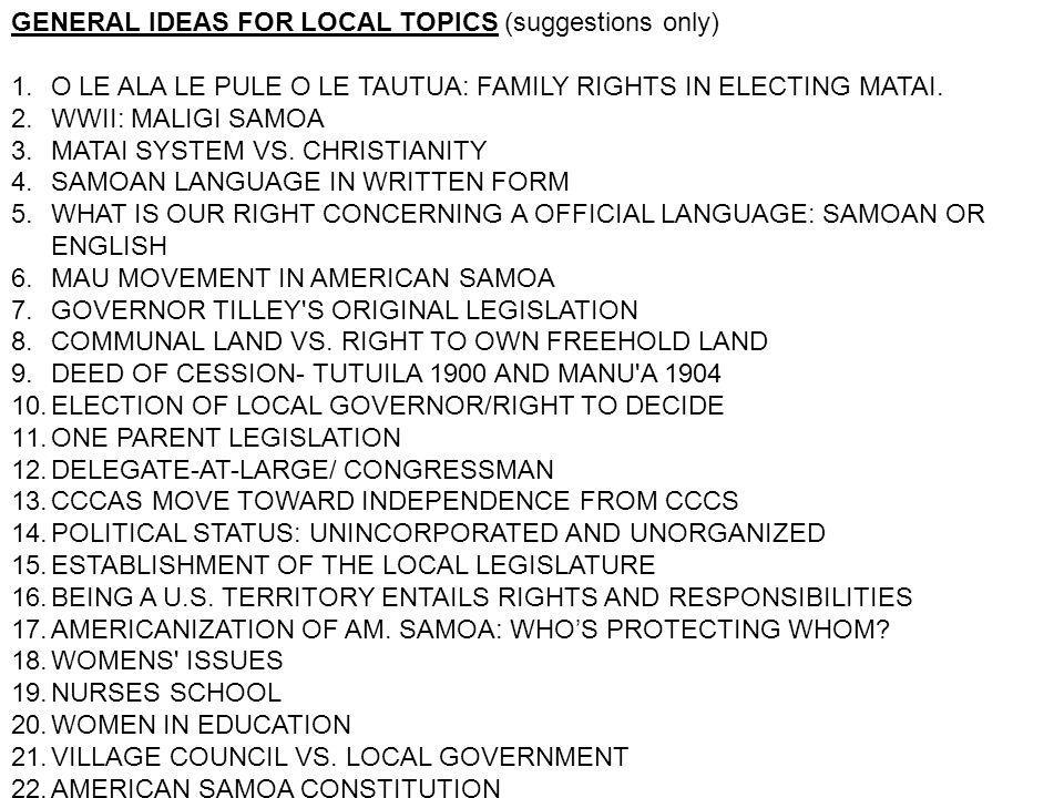 GENERAL IDEAS FOR LOCAL TOPICS (suggestions only) 1.O LE ALA LE PULE O LE TAUTUA: FAMILY RIGHTS IN ELECTING MATAI. 2.WWII: MALIGI SAMOA 3.MATAI SYSTEM