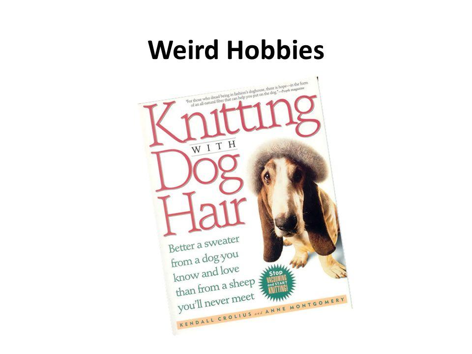 Weird Hobbies