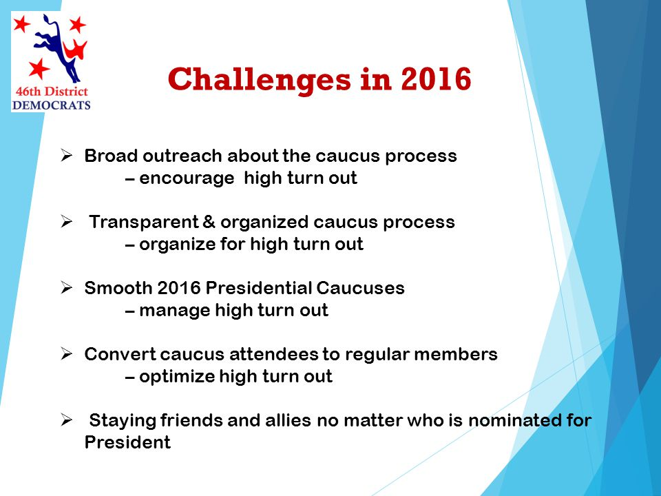 Challenges in 2016 Broad outreach about the caucus process – encourage high turn out Transparent & organized caucus process – organize for high turn o