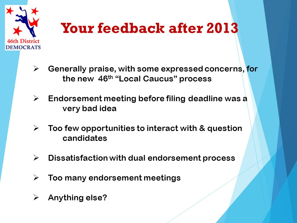 Your feedback after 2013 Generally praise, with some expressed concerns, for the new 46 th Local Caucus process Endorsement meeting before filing dead