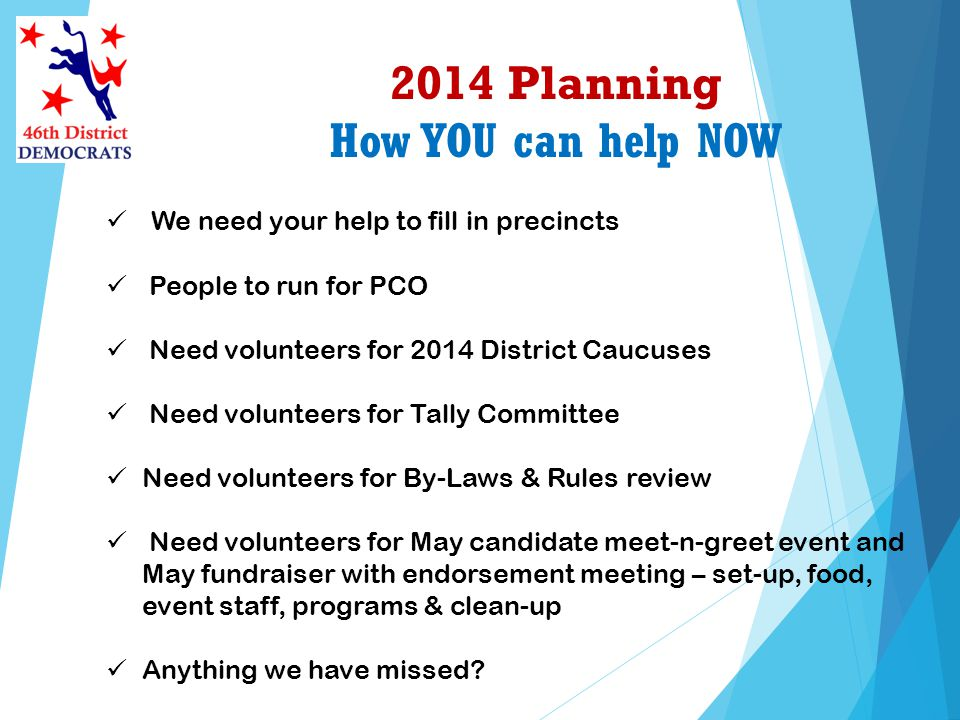 2014 Planning How YOU can help NOW We need your help to fill in precincts People to run for PCO Need volunteers for 2014 District Caucuses Need volunteers for Tally Committee Need volunteers for By-Laws & Rules review Need volunteers for May candidate meet-n-greet event and May fundraiser with endorsement meeting – set-up, food, event staff, programs & clean-up Anything we have missed