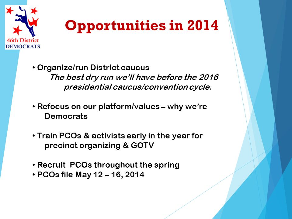 Opportunities in 2014 Organize/run District caucus The best dry run well have before the 2016 presidential caucus/convention cycle.