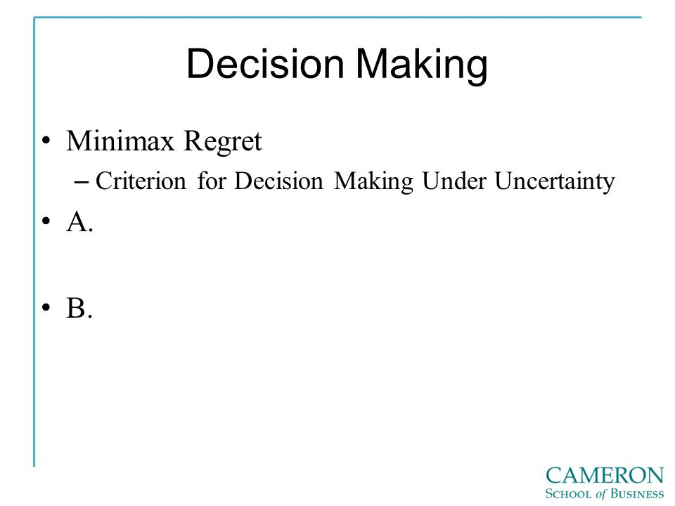 Decision Making Minimax Regret – Criterion for Decision Making Under Uncertainty A. B.