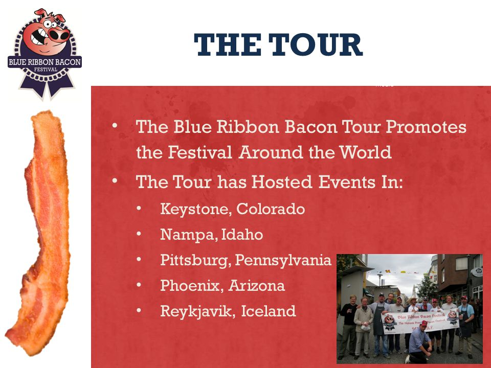THE TOUR The Blue Ribbon Bacon Tour Promotes the Festival Around the World The Tour has Hosted Events In: Keystone, Colorado Nampa, Idaho Pittsburg, Pennsylvania Phoenix, Arizona Reykjavik, Iceland