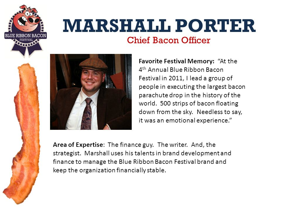 MARSHALL PORTER Chief Bacon Officer Favorite Festival Memory: At the 4 th Annual Blue Ribbon Bacon Festival in 2011, I lead a group of people in executing the largest bacon parachute drop in the history of the world.
