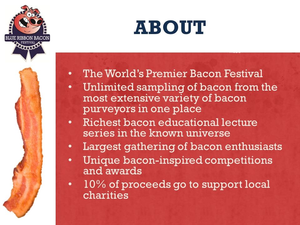 ABOUT The Worlds Premier Bacon Festival Unlimited sampling of bacon from the most extensive variety of bacon purveyors in one place Richest bacon educational lecture series in the known universe Largest gathering of bacon enthusiasts Unique bacon-inspired competitions and awards 10% of proceeds go to support local charities