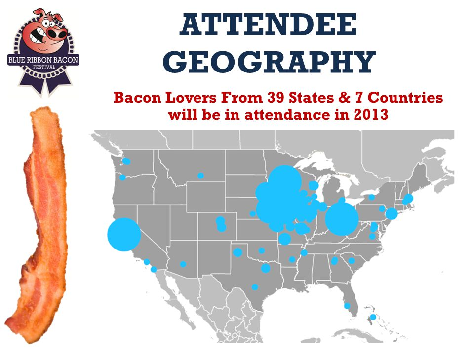 ATTENDEE GEOGRAPHY Bacon Lovers From 39 States & 7 Countries will be in attendance in 2013