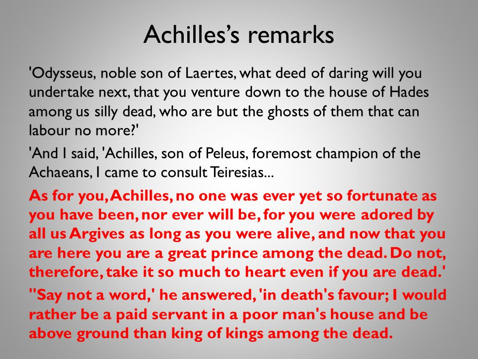 Achilless remarks Odysseus, noble son of Laertes, what deed of daring will you undertake next, that you venture down to the house of Hades among us silly dead, who are but the ghosts of them that can labour no more? And I said, Achilles, son of Peleus, foremost champion of the Achaeans, I came to consult Teiresias...