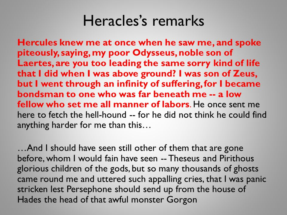 Heracless remarks Hercules knew me at once when he saw me, and spoke piteously, saying, my poor Odysseus, noble son of Laertes, are you too leading the same sorry kind of life that I did when I was above ground.